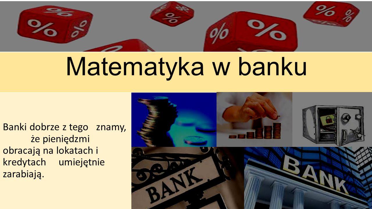 Matematyka w banku Banki dobrze z tego znamy, że pieniędzmi obracają na lokatach i kredytach umiejętnie zarabiają.