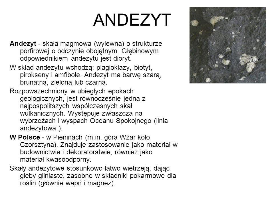 ANDEZYT Andezyt - skała magmowa (wylewna) o strukturze porfirowej o odczynie obojętnym. Głębinowym odpowiednikiem andezytu jest dioryt.