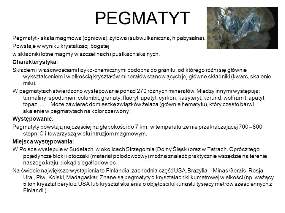 PEGMATYT Pegmatyt - skała magmowa (ogniowa), żyłowa (subwulkaniczna, hipabysalna). Powstaje w wyniku krystalizacji bogatej.
