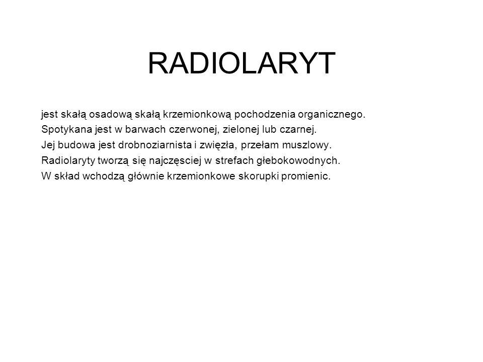RADIOLARYT jest skałą osadową skałą krzemionkową pochodzenia organicznego. Spotykana jest w barwach czerwonej, zielonej lub czarnej.