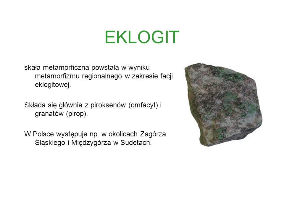 EKLOGIT skała metamorficzna powstała w wyniku metamorfizmu regionalnego w zakresie facji eklogitowej.