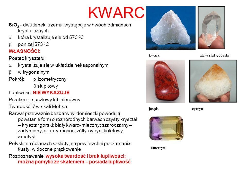 KWARC SiO2 - dwutlenek krzemu, występuje w dwóch odmianach krystalicznych. która krystalizuje się od 573 0C.