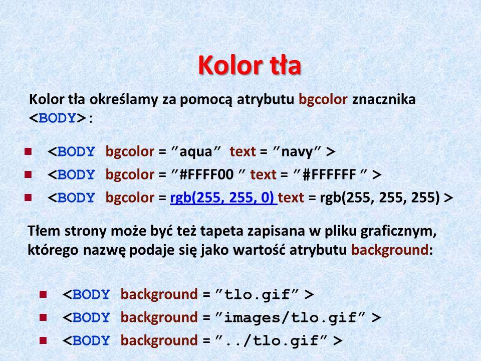 Kolor tła Kolor tła określamy za pomocą atrybutu bgcolor znacznika <BODY>: <BODY bgcolor = aqua text = navy >