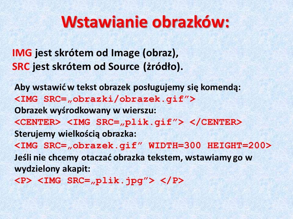 Wstawianie obrazków: IMG jest skrótem od Image (obraz), SRC jest skrótem od Source (żródło). Aby wstawić w tekst obrazek posługujemy się komendą: