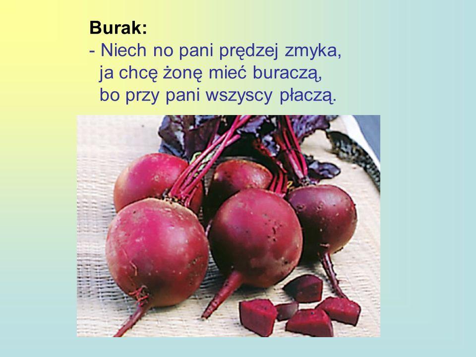 Burak: - Niech no pani prędzej zmyka, ja chcę żonę mieć buraczą, bo przy pani wszyscy płaczą.