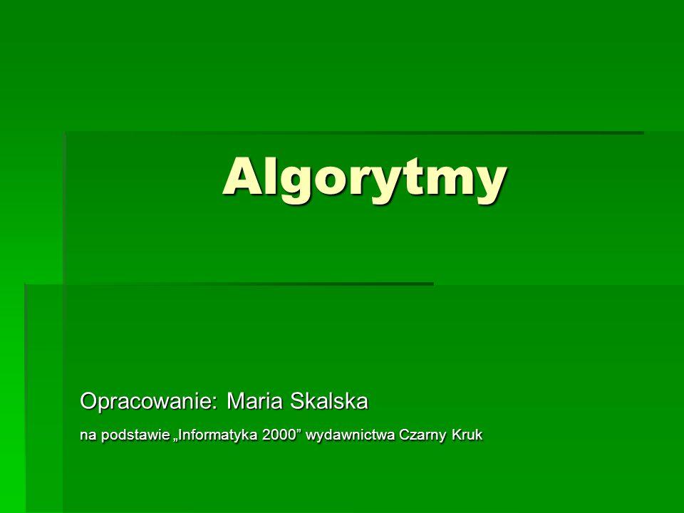 """Algorytmy Opracowanie: Maria Skalska na podstawie """"Informatyka 2000 wydawnictwa Czarny Kruk"""