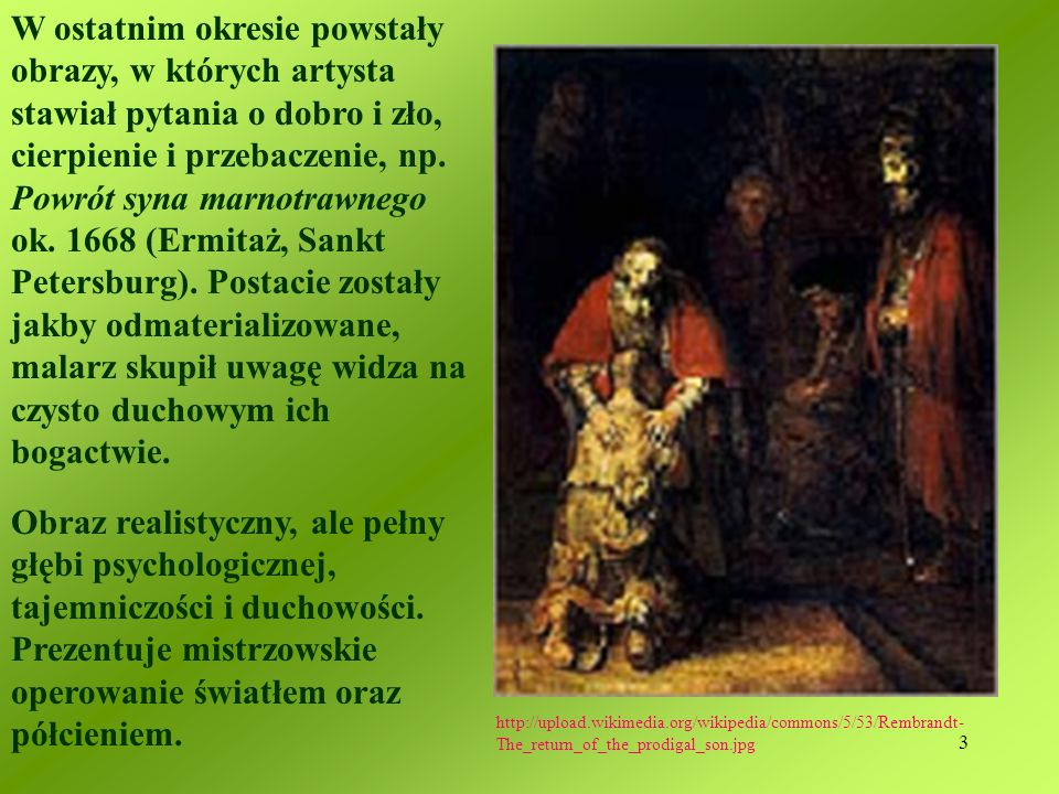 W ostatnim okresie powstały obrazy, w których artysta stawiał pytania o dobro i zło, cierpienie i przebaczenie, np. Powrót syna marnotrawnego ok. 1668 (Ermitaż, Sankt Petersburg). Postacie zostały jakby odmaterializowane, malarz skupił uwagę widza na czysto duchowym ich bogactwie.