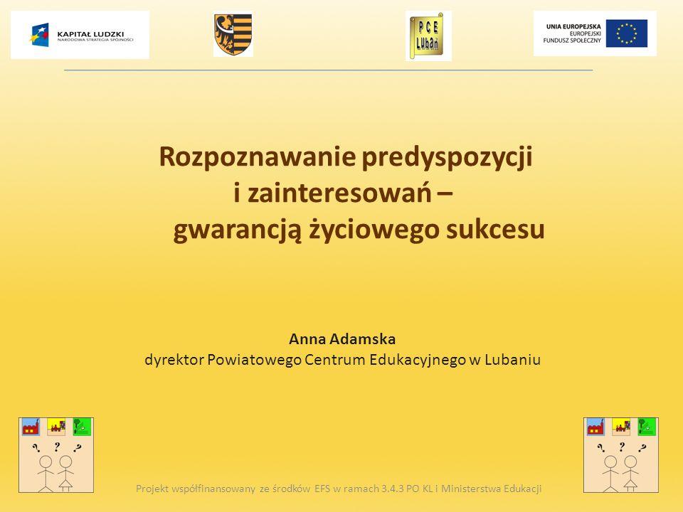 Rozpoznawanie predyspozycji i zainteresowań – gwarancją życiowego sukcesu Anna Adamska dyrektor Powiatowego Centrum Edukacyjnego w Lubaniu