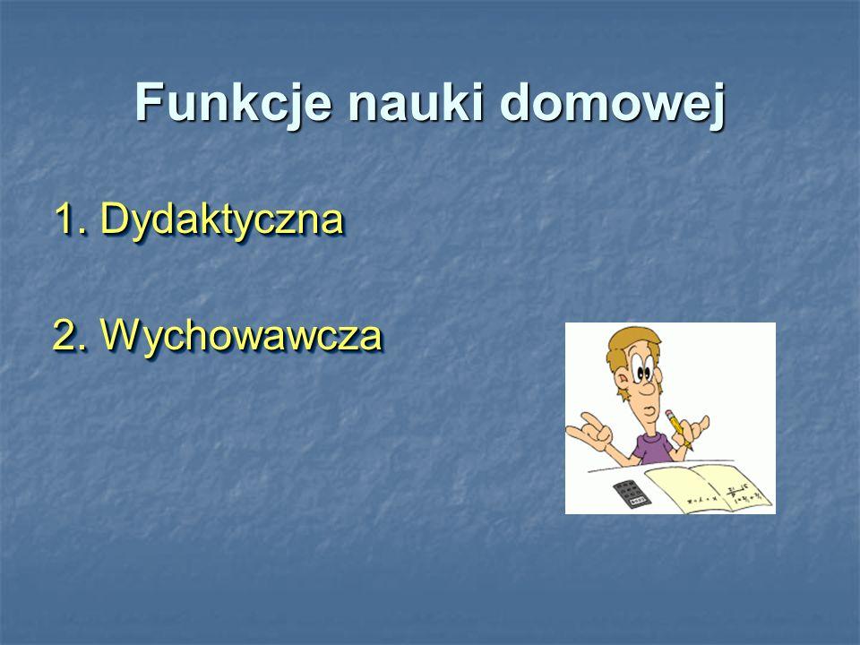 Funkcje nauki domowej 1. Dydaktyczna 2. Wychowawcza