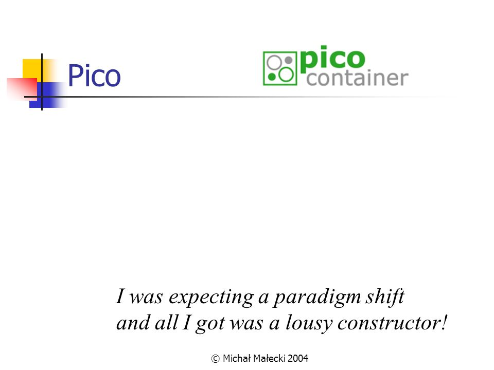 Pico I was expecting a paradigm shift and all I got was a lousy constructor! © Michał Małecki 2004