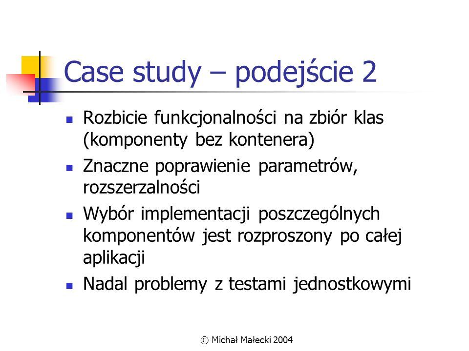 Case study – podejście 2 Rozbicie funkcjonalności na zbiór klas (komponenty bez kontenera) Znaczne poprawienie parametrów, rozszerzalności.