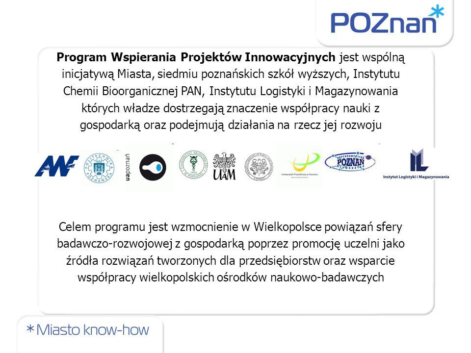 Program Wspierania Projektów Innowacyjnych jest wspólną inicjatywą Miasta, siedmiu poznańskich szkół wyższych, Instytutu Chemii Bioorganicznej PAN, Instytutu Logistyki i Magazynowania których władze dostrzegają znaczenie współpracy nauki z gospodarką oraz podejmują działania na rzecz jej rozwoju