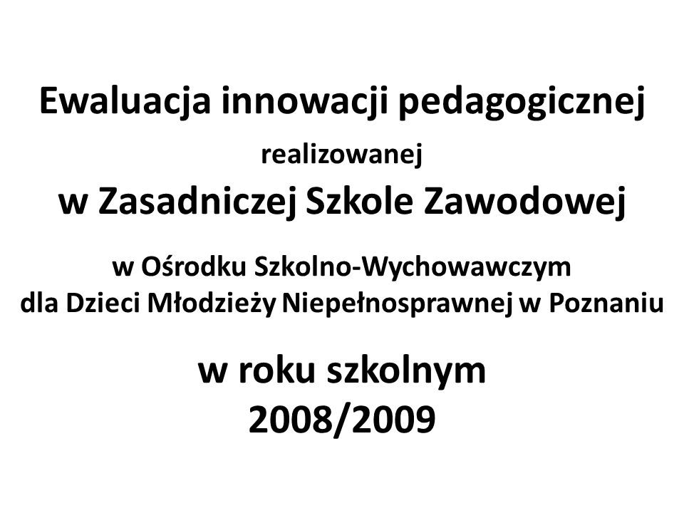 Ewaluacja innowacji pedagogicznej realizowanej w Zasadniczej Szkole Zawodowej w Ośrodku Szkolno-Wychowawczym dla Dzieci Młodzieży Niepełnosprawnej w Poznaniu w roku szkolnym 2008/2009