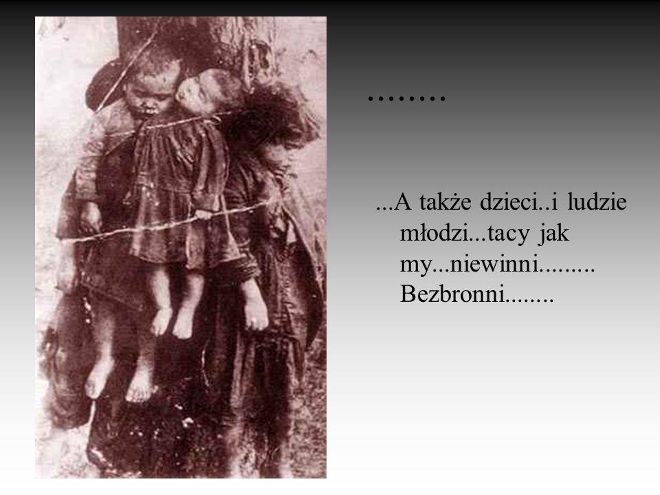 ........ ...A także dzieci..i ludzie młodzi...tacy jak my...niewinni......... Bezbronni........