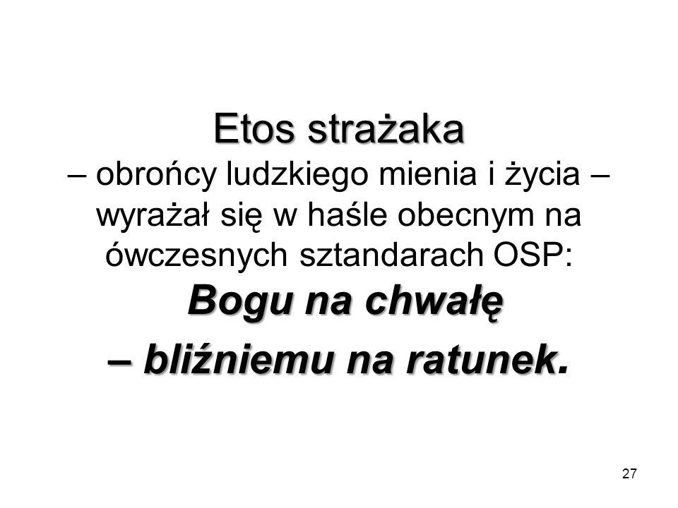 Etos strażaka – obrońcy ludzkiego mienia i życia – wyrażał się w haśle obecnym na ówczesnych sztandarach OSP: Bogu na chwałę – bliźniemu na ratunek.