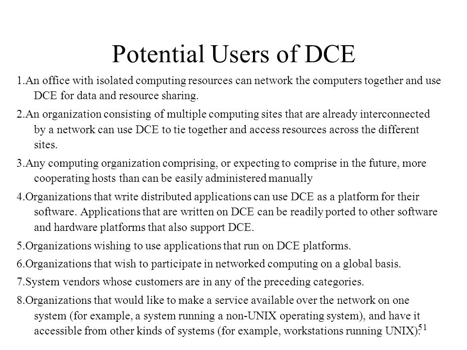 Potential Users of DCE 1.An office with isolated computing resources can network the computers together and use DCE for data and resource sharing.