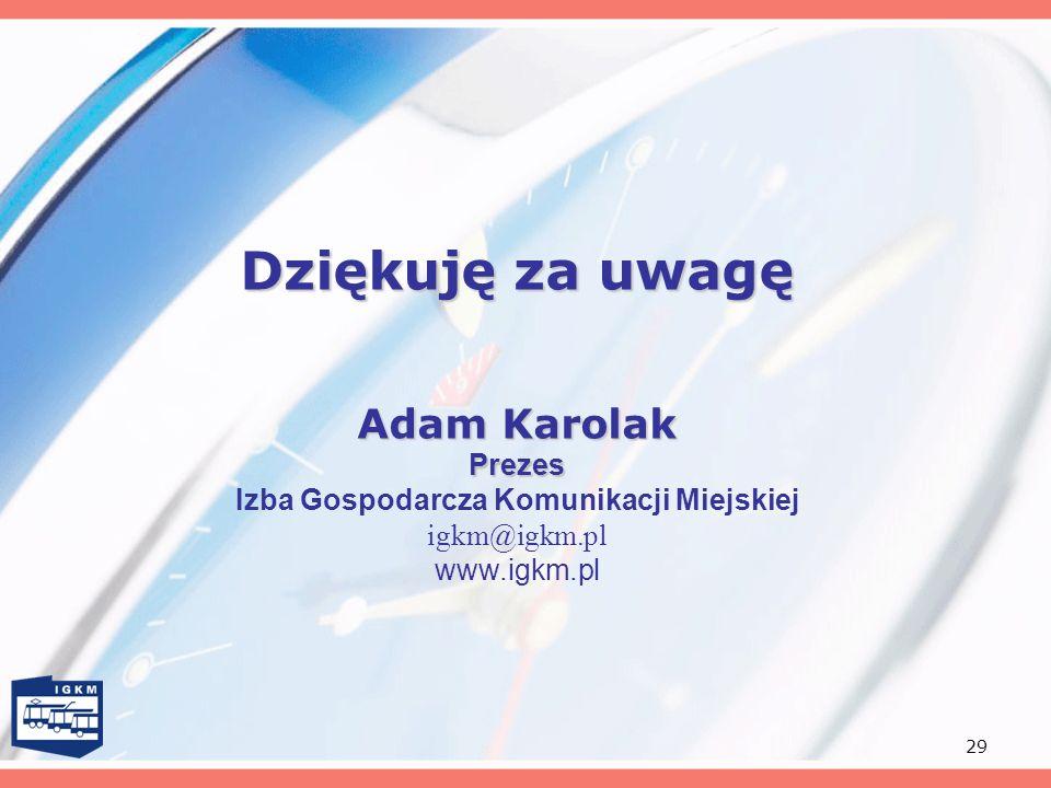 Dziękuję za uwagę Adam Karolak Prezes Izba Gospodarcza Komunikacji Miejskiej igkm@igkm.pl www.igkm.pl.