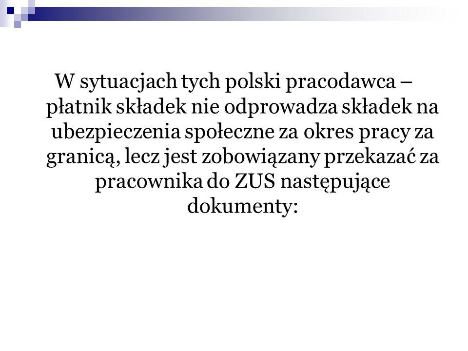 W sytuacjach tych polski pracodawca – płatnik składek nie odprowadza składek na ubezpieczenia społeczne za okres pracy za granicą, lecz jest zobowiązany przekazać za pracownika do ZUS następujące dokumenty: