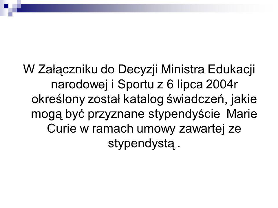 W Załączniku do Decyzji Ministra Edukacji narodowej i Sportu z 6 lipca 2004r określony został katalog świadczeń, jakie mogą być przyznane stypendyście Marie Curie w ramach umowy zawartej ze stypendystą .