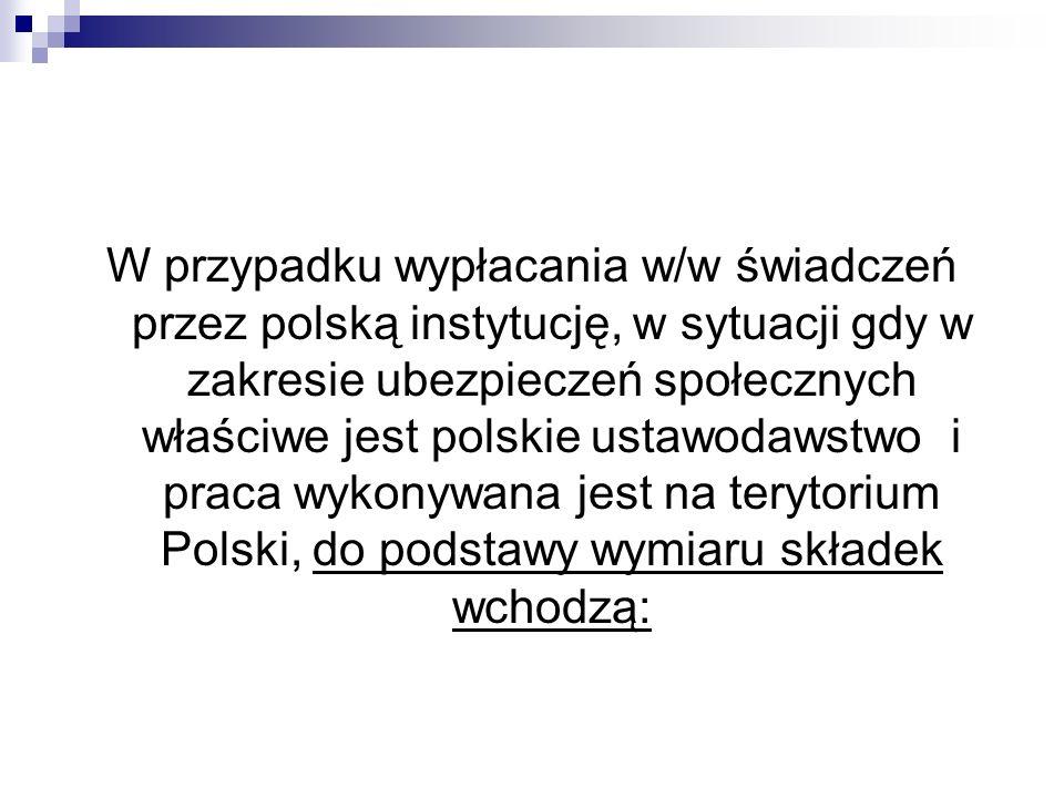 W przypadku wypłacania w/w świadczeń przez polską instytucję, w sytuacji gdy w zakresie ubezpieczeń społecznych właściwe jest polskie ustawodawstwo i praca wykonywana jest na terytorium Polski, do podstawy wymiaru składek wchodzą:
