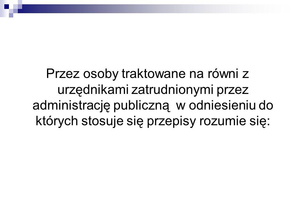Przez osoby traktowane na równi z urzędnikami zatrudnionymi przez administrację publiczną w odniesieniu do których stosuje się przepisy rozumie się: