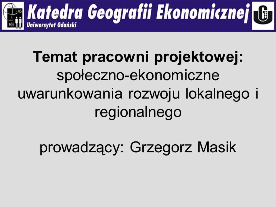 Temat pracowni projektowej: społeczno-ekonomiczne uwarunkowania rozwoju lokalnego i regionalnego prowadzący: Grzegorz Masik