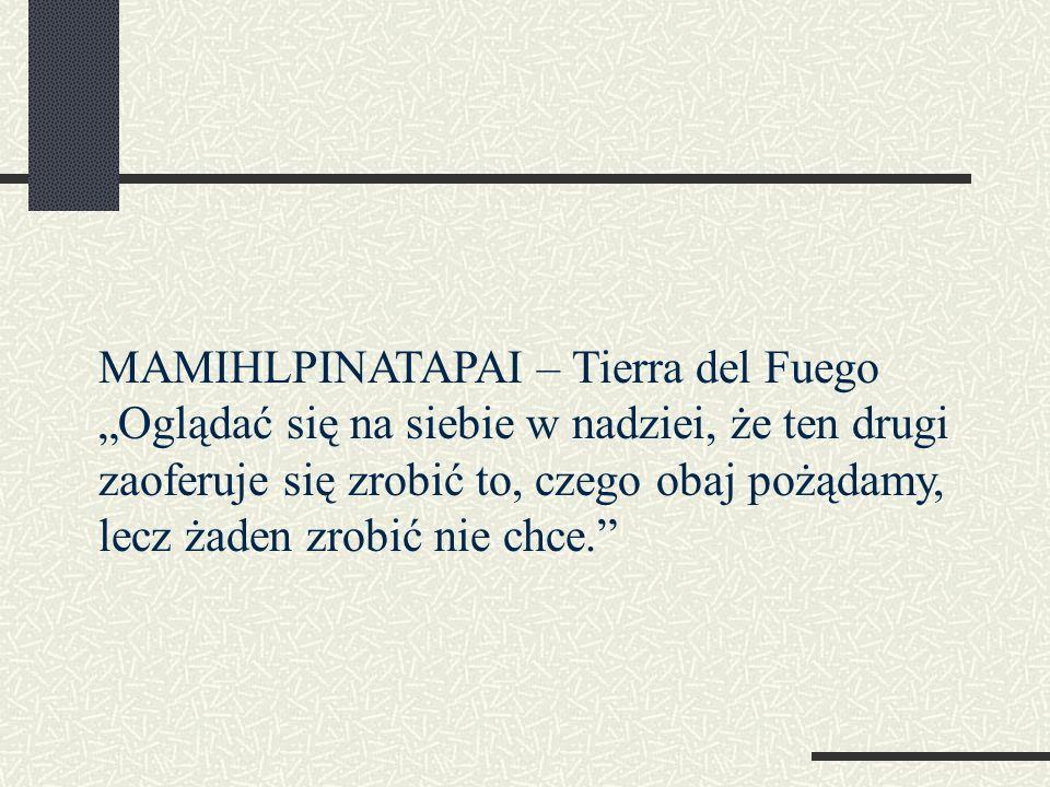 """MAMIHLPINATAPAI – Tierra del Fuego """"Oglądać się na siebie w nadziei, że ten drugi zaoferuje się zrobić to, czego obaj pożądamy, lecz żaden zrobić nie chce."""
