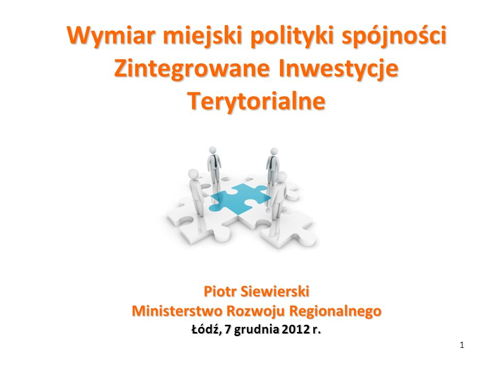 Wymiar miejski polityki spójności Zintegrowane Inwestycje Terytorialne Piotr Siewierski Ministerstwo Rozwoju Regionalnego Łódź, 7 grudnia 2012 r.