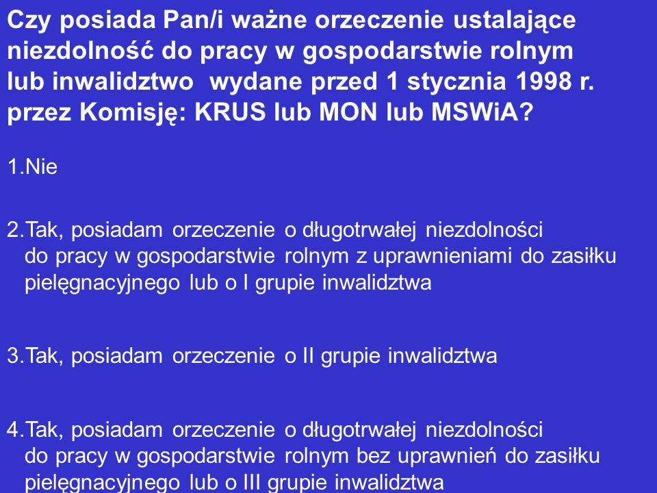 Czy posiada Pan/i ważne orzeczenie ustalające niezdolność do pracy w gospodarstwie rolnym lub inwalidztwo wydane przed 1 stycznia 1998 r. przez Komisję: KRUS lub MON lub MSWiA