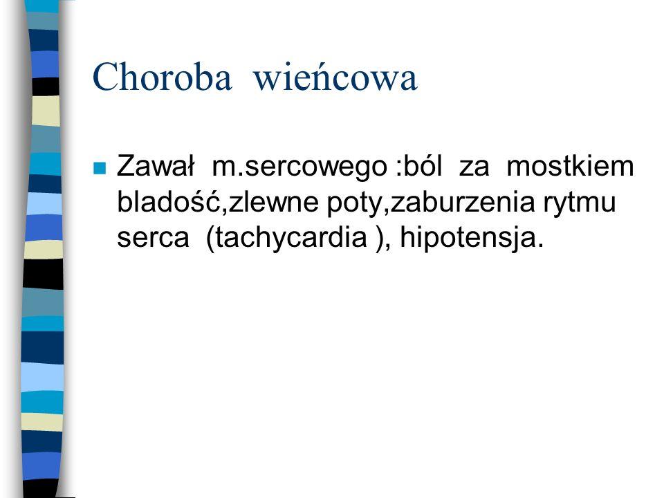 Choroba wieńcowa Zawał m.sercowego :ból za mostkiem bladość,zlewne poty,zaburzenia rytmu serca (tachycardia ), hipotensja.