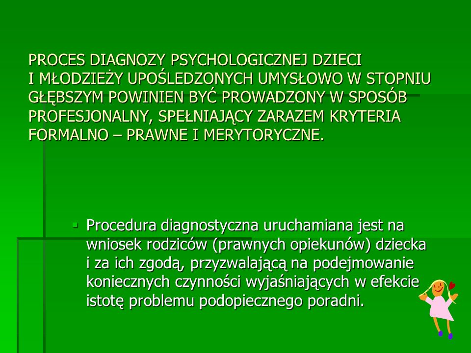 PROCES DIAGNOZY PSYCHOLOGICZNEJ DZIECI I MŁODZIEŻY UPOŚLEDZONYCH UMYSŁOWO W STOPNIU GŁĘBSZYM POWINIEN BYĆ PROWADZONY W SPOSÓB PROFESJONALNY, SPEŁNIAJĄCY ZARAZEM KRYTERIA FORMALNO – PRAWNE I MERYTORYCZNE.