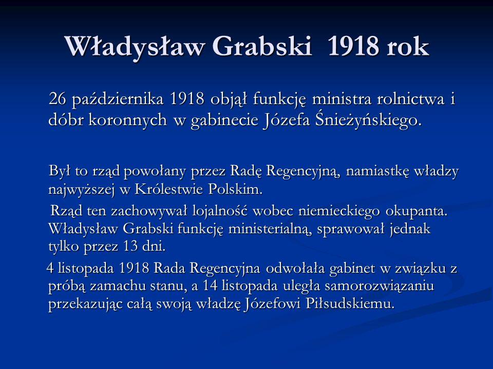 Władysław Grabski 1918 rok26 października 1918 objął funkcję ministra rolnictwa i dóbr koronnych w gabinecie Józefa Śnieżyńskiego.