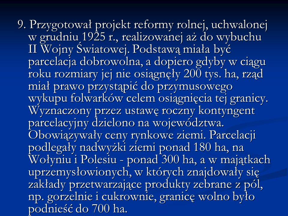 9. Przygotował projekt reformy rolnej, uchwalonej w grudniu 1925 r