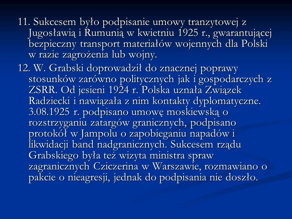 11. Sukcesem było podpisanie umowy tranzytowej z Jugosławią i Rumunią w kwietniu 1925 r., gwarantującej bezpieczny transport materiałów wojennych dla Polski w razie zagrożenia lub wojny.