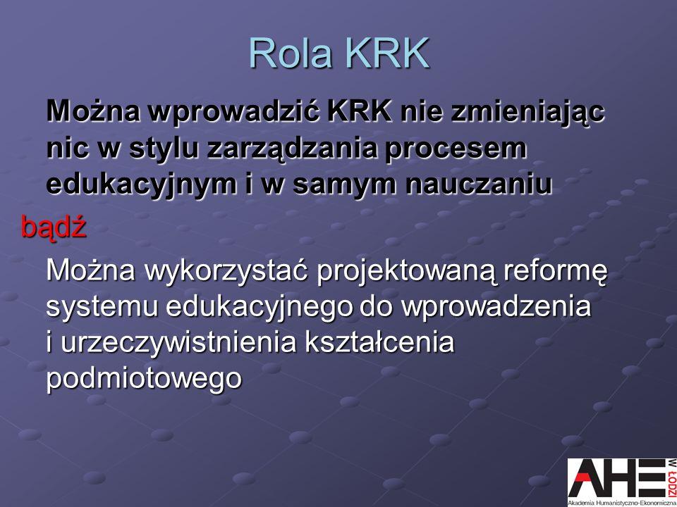 Rola KRKMożna wprowadzić KRK nie zmieniając nic w stylu zarządzania procesem edukacyjnym i w samym nauczaniu.