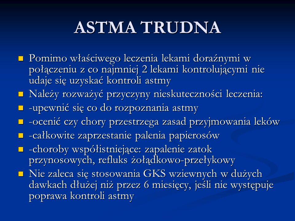 ASTMA TRUDNA Pomimo właściwego leczenia lekami doraźnymi w połączeniu z co najmniej 2 lekami kontrolującymi nie udaje się uzyskać kontroli astmy.