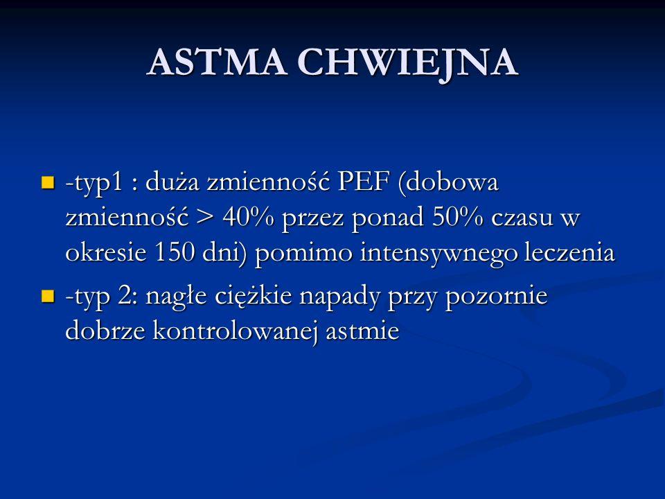 ASTMA CHWIEJNA -typ1 : duża zmienność PEF (dobowa zmienność > 40% przez ponad 50% czasu w okresie 150 dni) pomimo intensywnego leczenia.