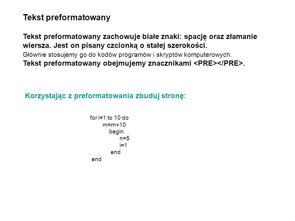 Tekst preformatowany Tekst preformatowany zachowuje białe znaki: spację oraz złamanie wiersza. Jest on pisany czcionką o stałej szerokości.