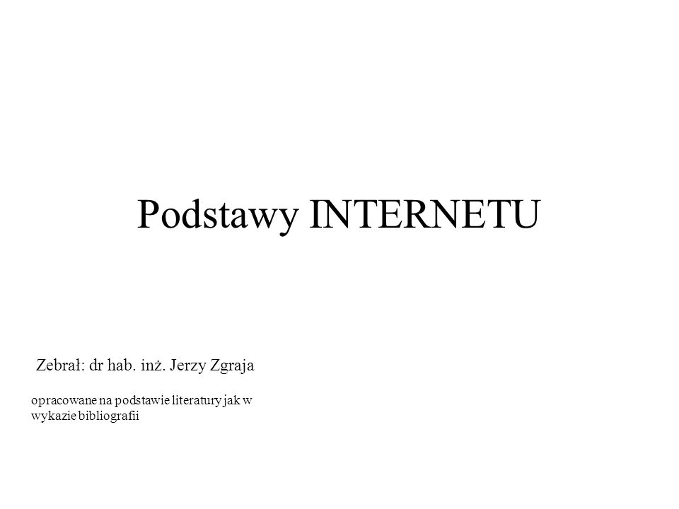 Podstawy INTERNETU Zebrał: dr hab. inż. Jerzy Zgraja