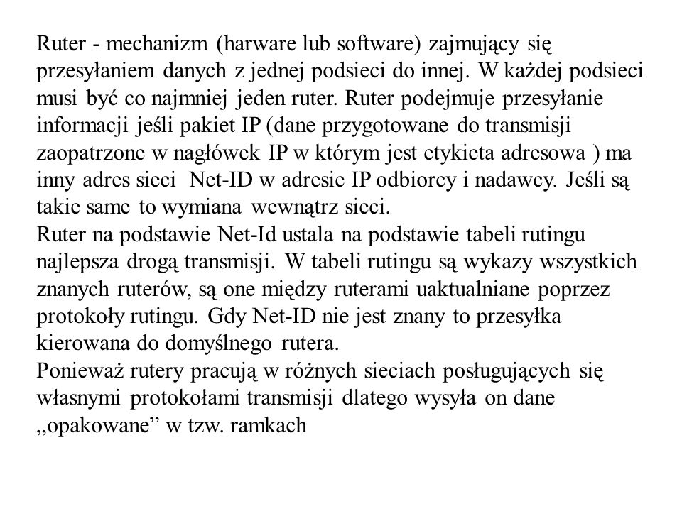 Ruter - mechanizm (harware lub software) zajmujący się przesyłaniem danych z jednej podsieci do innej. W każdej podsieci musi być co najmniej jeden ruter. Ruter podejmuje przesyłanie informacji jeśli pakiet IP (dane przygotowane do transmisji zaopatrzone w nagłówek IP w którym jest etykieta adresowa ) ma inny adres sieci Net-ID w adresie IP odbiorcy i nadawcy. Jeśli są takie same to wymiana wewnątrz sieci.