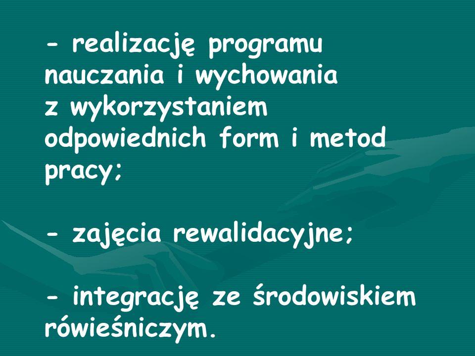 - realizację programu nauczania i wychowania z wykorzystaniem odpowiednich form i metod pracy; - zajęcia rewalidacyjne; - integrację ze środowiskiem rówieśniczym.