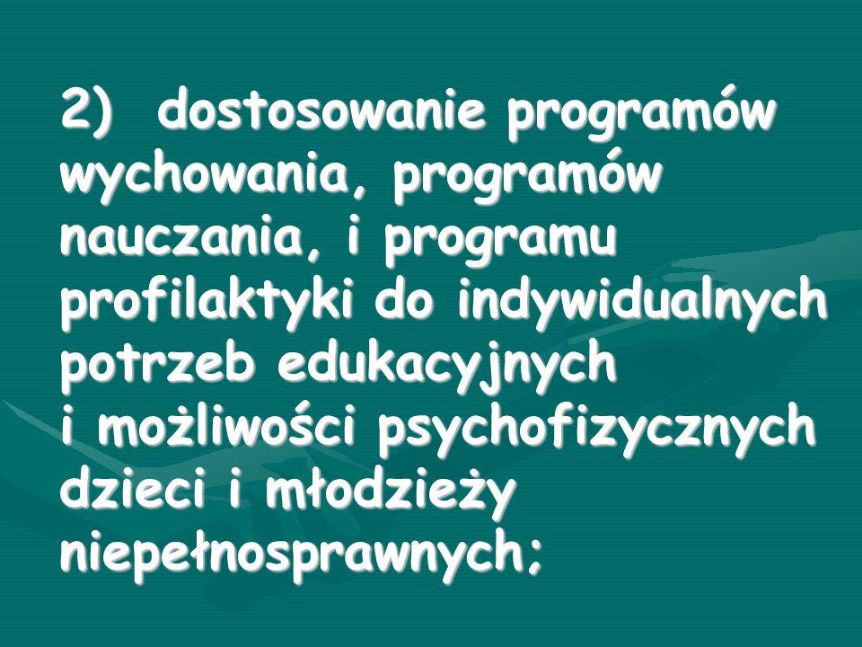 2) dostosowanie programów wychowania, programów nauczania, i programu profilaktyki do indywidualnych potrzeb edukacyjnych i możliwości psychofizycznych dzieci i młodzieży niepełnosprawnych;