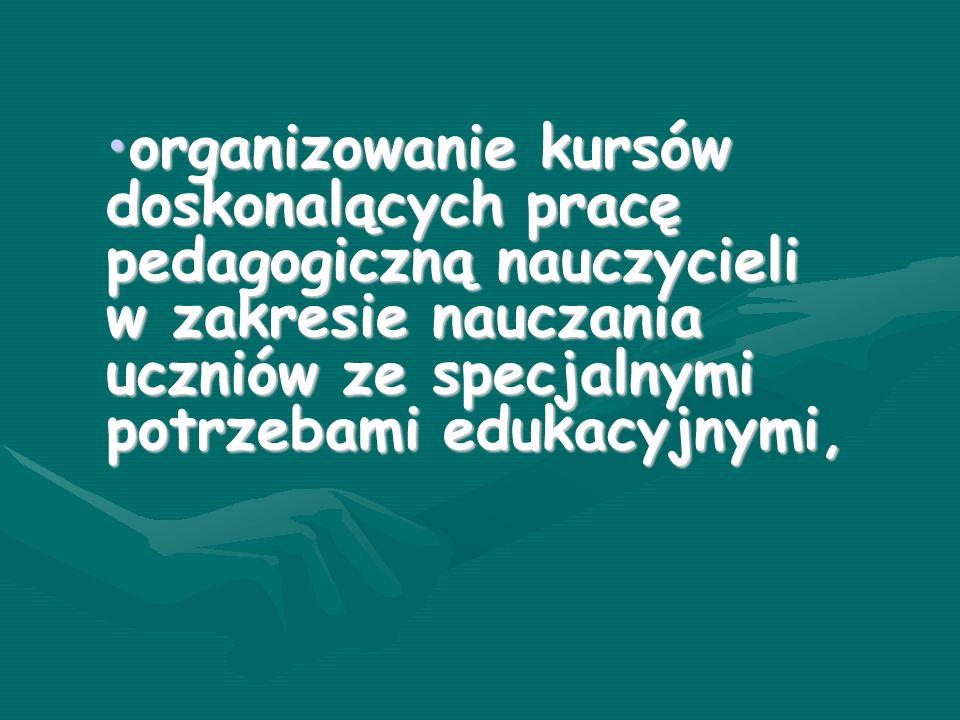 organizowanie kursów doskonalących pracę pedagogiczną nauczycieli w zakresie nauczania uczniów ze specjalnymi potrzebami edukacyjnymi,