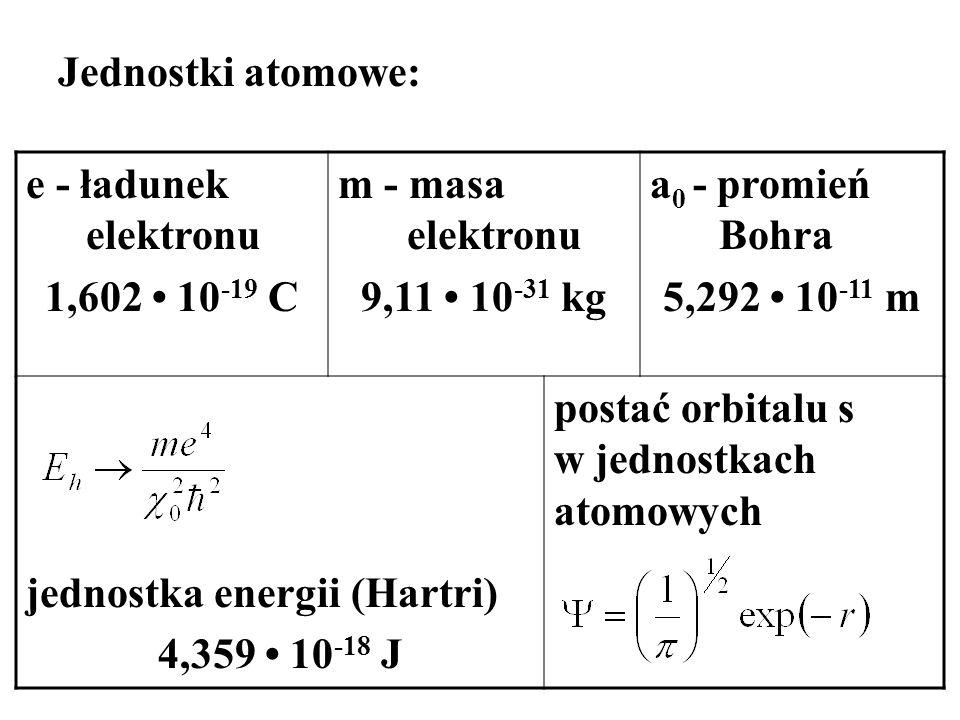 Jednostki atomowe: e - ładunek elektronu. 1,602 • 10-19 C. m - masa elektronu. 9,11 • 10-31 kg. a0 - promień Bohra.