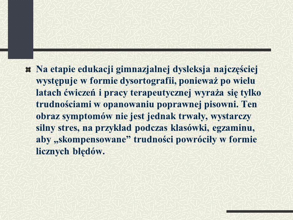 Na etapie edukacji gimnazjalnej dysleksja najczęściej występuje w formie dysortografii, ponieważ po wielu latach ćwiczeń i pracy terapeutycznej wyraża się tylko trudnościami w opanowaniu poprawnej pisowni.