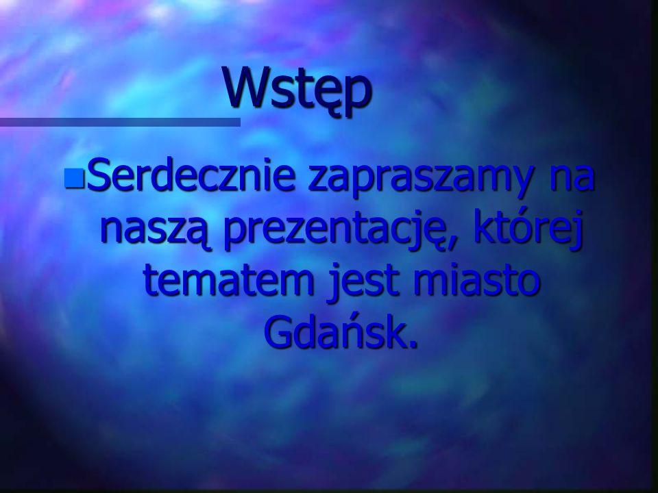 Wstęp Serdecznie zapraszamy na naszą prezentację, której tematem jest miasto Gdańsk.