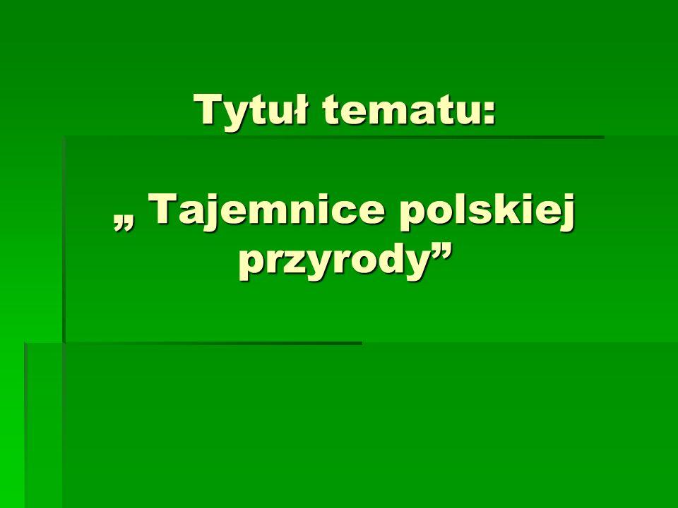 """Tytuł tematu: """" Tajemnice polskiej przyrody"""