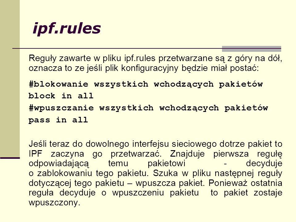 ipf.rules Reguły zawarte w pliku ipf.rules przetwarzane są z góry na dół, oznacza to ze jeśli plik konfiguracyjny będzie miał postać: