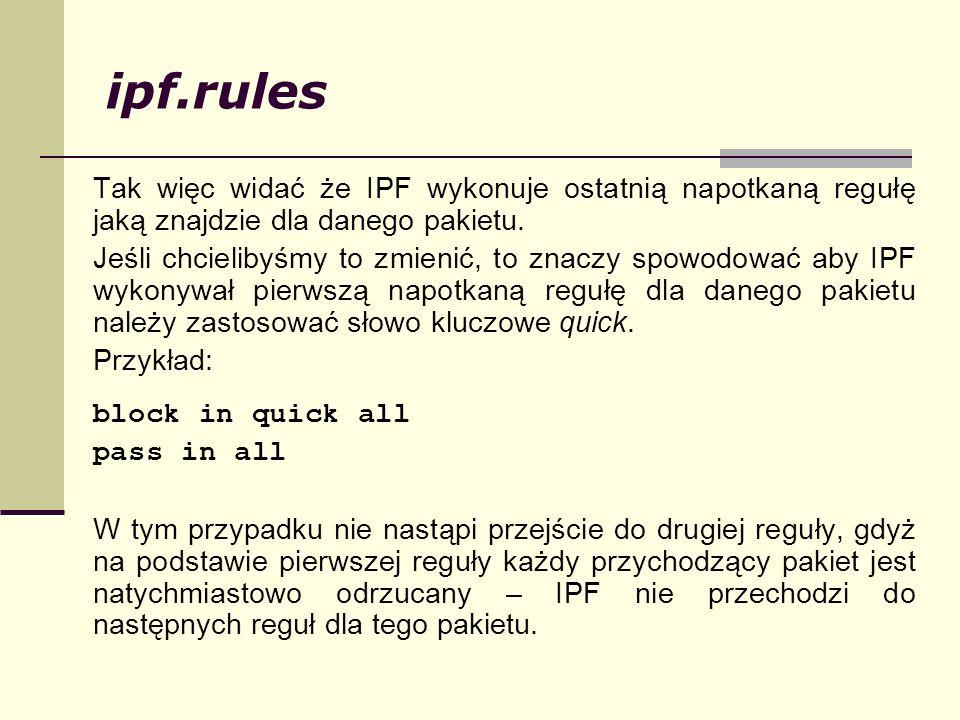 ipf.rules Tak więc widać że IPF wykonuje ostatnią napotkaną regułę jaką znajdzie dla danego pakietu.