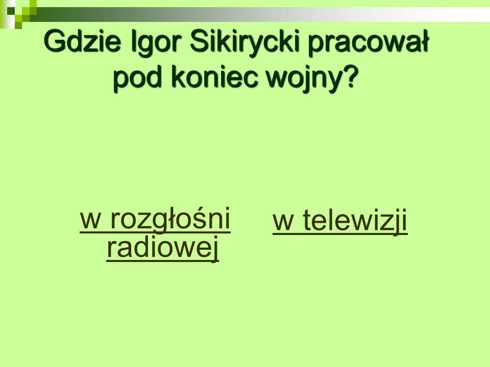 Gdzie Igor Sikirycki pracował pod koniec wojny